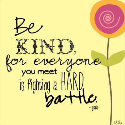 for everyone you meet is fighting a hard battle