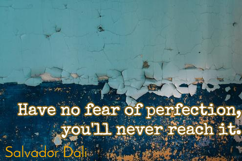 have no fear of perfection you'll never reach it