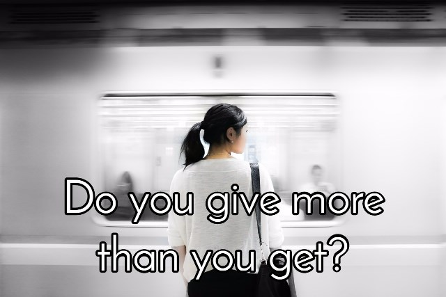 do you give more than you get